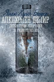 """""""Алкохолен делир. Литературни репортажи за Русия от XXI век"""" - потресаващо интимно пътешествие в сърцето на разпада"""